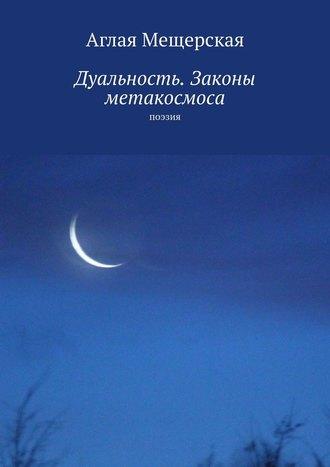 Аглая Мещерская, Дуальность. Законы метакосмоса. Поэзия