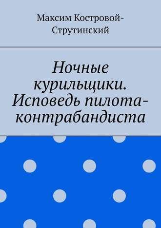 Максим Костровой-Струтинский, Ночные курильщики. Исповедь пилота-контрабандиста