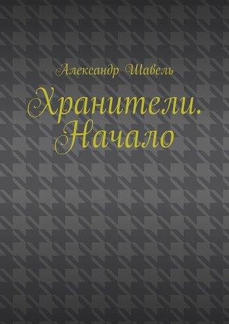 Александр Шавель, Хранители. Начало