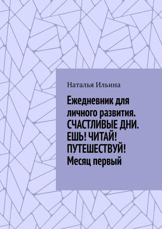 Наталья Ильина, Ежедневникдля личного развития. СЧАСТЛИВЫЕДНИ. ЕШЬ! ЧИТАЙ! ПУТЕШЕСТВУЙ! Месяц первый