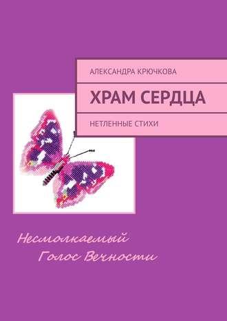 Александра Крючкова, ХрамСердца. Нетленные стихи