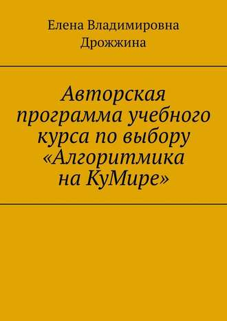 Елена Дрожжина, Авторская программа учебного курса повыбору «Алгоритмика наКуМире»