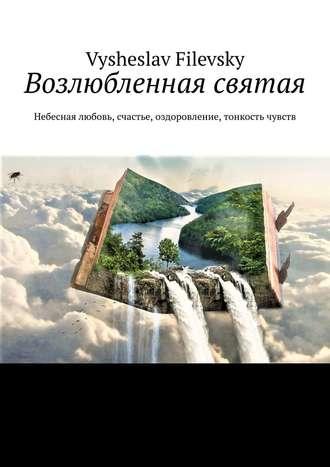 Vysheslav Filevsky, Возлюбленная святая. Небесная любовь, счастье, оздоровление, тонкость чувств