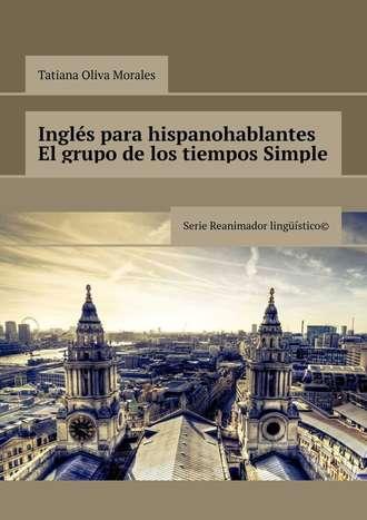 Tatiana Oliva Morales, Inglés para hispanohablantes El grupo de los tiempos Simple. Serie Reanimador Lingüístico©