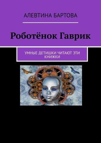 Алевтина Бартова, Роботёнок Гаврик. Умные детишки читают эти книжки