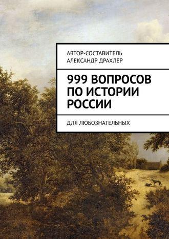 Александр Драхлер, 999вопросов поистории России. Для любознательных