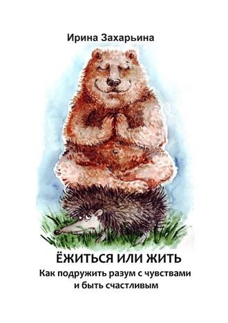 Ирина Захарьина, Ёжиться илижить. Как подружить разум с чувствами и быть счастливым
