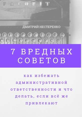 Дмитрий Нестеренко, 7вредных советов, как избежать административной ответственности ичто делать, если всёже привлекают