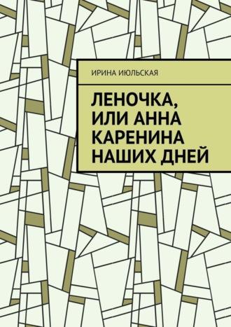 Ирина Июльская, Леночка, или Анна Каренина нашихдней