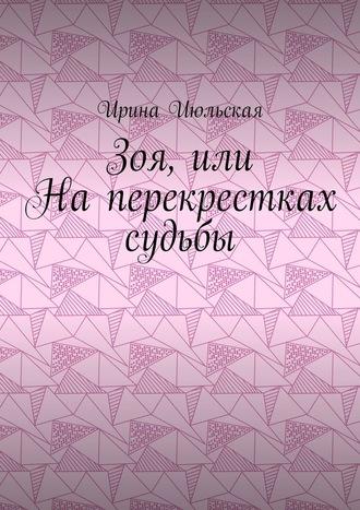 Ирина Июльская, Зоя, или Наперекрестках судьбы
