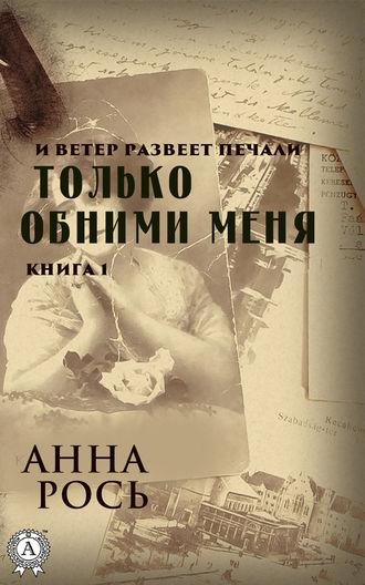 Анна Рось, Только обними меня. Книга 1
