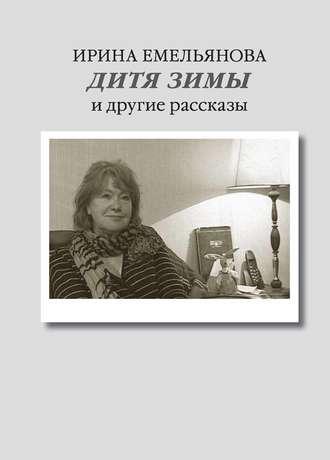 Ирина Емельянова, Дитя зимы. И другие рассказы