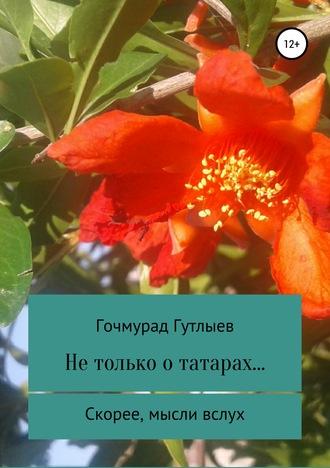Гочмурад Гутлыев, Не только о татарах… Скорее, мысли вслух