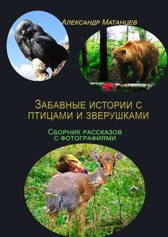 Александр Матанцев, Забавные истории сптицами изверушками. Сборник рассказов сфотографиями