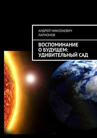 Андрей Ларионов, Воспоминание обудущем: Удивительныйсад