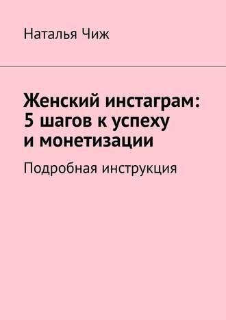 Наталья Чиж, Женский инстаграм: 5шагов куспеху имонетизации. Подробная инструкция