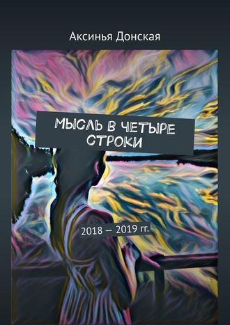 Аксинья Донская, Мысль вчетыре строки. 2018—2019гг.
