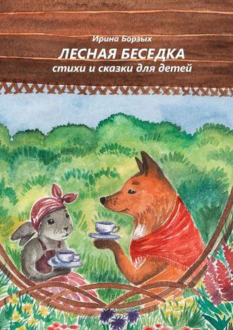 Ирина Борзых, Лесная беседка. Стихи исказки для детей