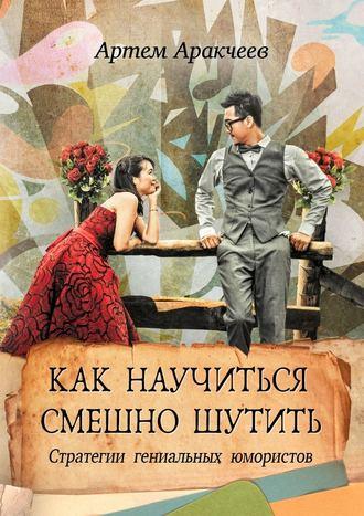 Артем Аракчеев, Как научиться смешно шутить. Стратегии гениальных юмористов