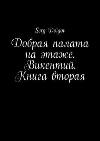 Serg Dolgov, Добрая палата наэтаже. Викентий. Книга вторая