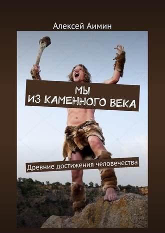 Алексей Аимин, Мы изкаменноговека. Древние достижения человечества
