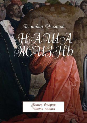 Геннадий Ульянов, Наша жизнь. Книга вторая. Часть пятая