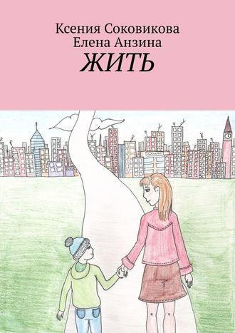 Елена Анзина, Ксения Соковикова, Жить