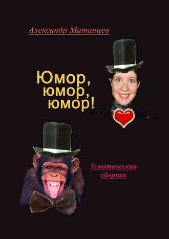Александр Матанцев, Юмор, юмор, юмор! Тематический сборник