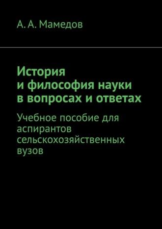А. Мамедов, История ифилософия науки ввопросах иответах. Учебное пособие для аспирантов сельскохозяйственных вузов