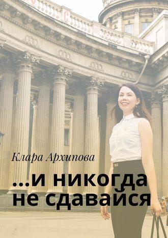 Клара Архипова, …иникогда несдавайся