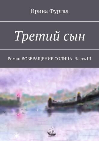 Ирина Фургал, Третийсын. Роман ВОЗВРАЩЕНИЕ СОЛНЦА. ЧастьIII