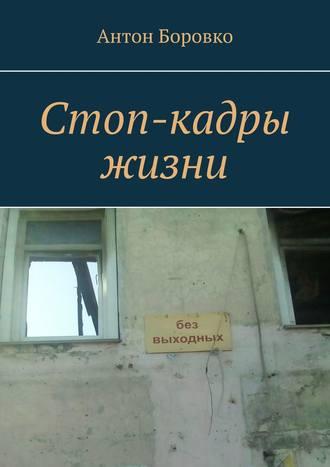 Антон Боровко, Стоп-кадры жизни