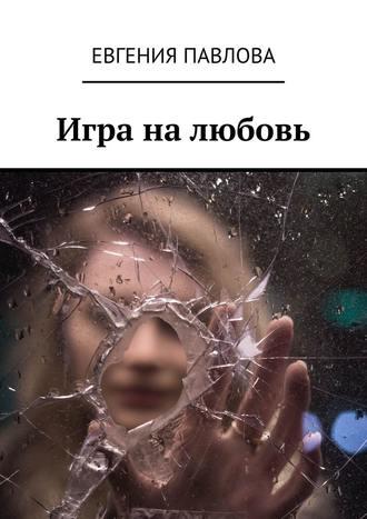 Евгения Павлова, Игра налюбовь