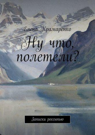 Елена Крамаренко, Ну что, полетели? Записки россыпью