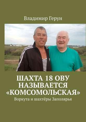 Владимир Герун, Шахта 18ОВУ называется «Комсомольская». Воркута ишахтёры Заполярья