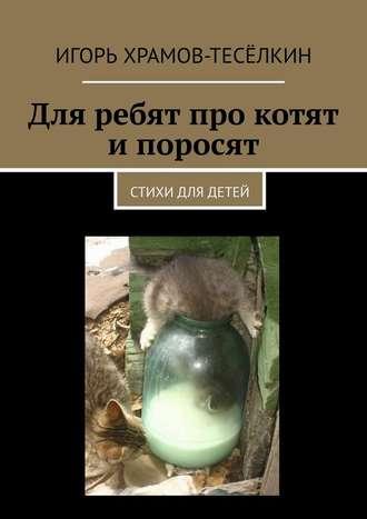 Игорь Храмов-Тесёлкин, Для ребят про котят ипоросят. Стихи для детей