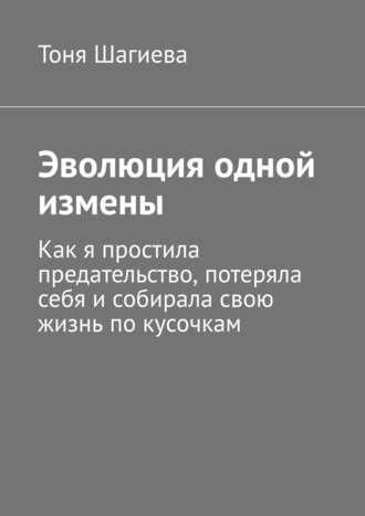 Тоня Шагиева, Эволюция одной измены. Как я простила предательство, потеряла себя исобирала свою жизнь покусочкам