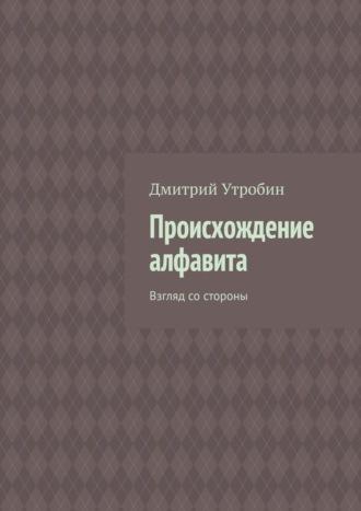 Дмитрий Утробин, Происхождение алфавита. Взгляд со стороны