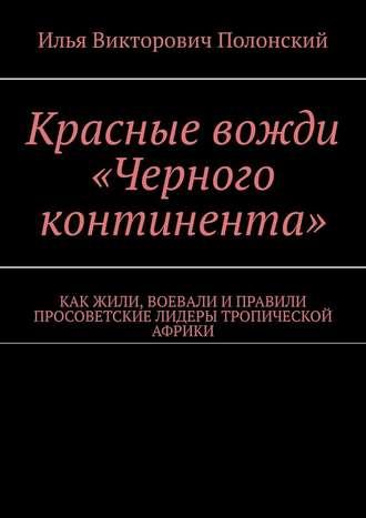 Илья Полонский, Красные вожди «Черного континента». Как жили, воевали и правили просоветские лидеры тропической Африки