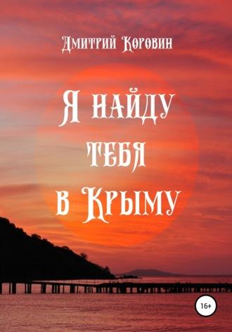 Дмитрий Коровин, Я найду тебя в Крыму
