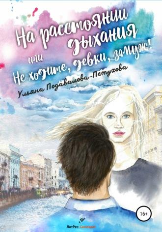 Ульяна Подавалова-Петухова, На расстоянии дыхания, или Не ходите, девки, замуж!