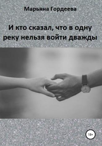 Марьяна Гордеева, И кто сказал, что в одну реку нельзя войти дважды