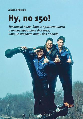 Андрей Рискин, Ну, по 150!