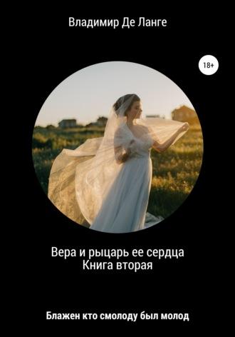 Владимир Де Ланге, Вера и рыцарь ее сердца. Книга вторая. Блажен кто смолоду был молод