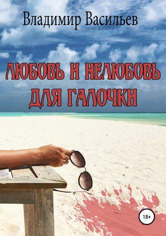 Владимир Васильев, Любовь и нелюбовь для Галочки
