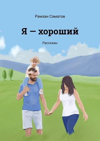 Рамзан Саматов, Я– хороший. Рассказы