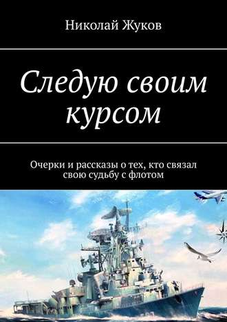 Николай Жуков, Следую своим курсом. Очерки ирассказы отех, кто связал свою судьбу сфлотом