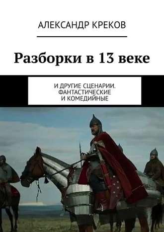 Александр Креков, Разборки в13веке. Идругие сценарии. Фантастические икомедийные