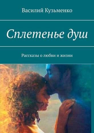 Василий Кузьменко, Сплетеньедуш. Рассказы олюбви ижизни