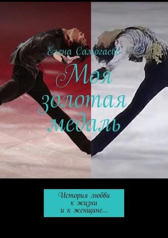 Елена Самогаева, Моя золотая медаль. История любви кжизни икженщине…